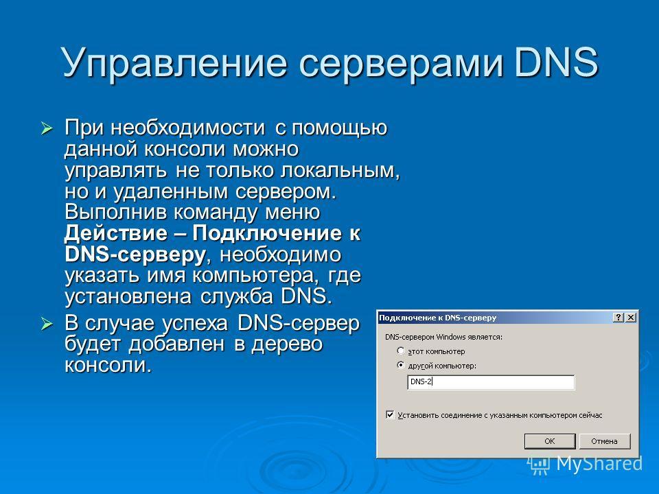 Управление серверами DNS При необходимости с помощью данной консоли можно управлять не только локальным, но и удаленным сервером. Выполнив команду меню Действие – Подключение к DNS-серверу, необходимо указать имя компьютера, где установлена служба DN