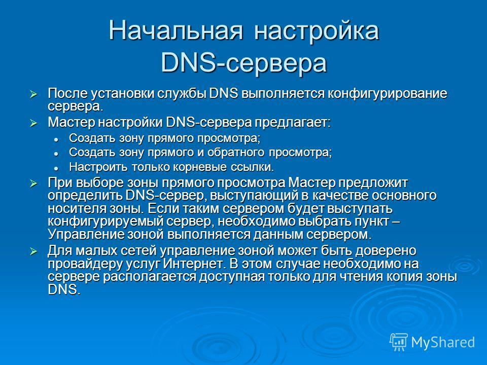 Начальная настройка DNS-сервера После установки службы DNS выполняется конфигурирование сервера. После установки службы DNS выполняется конфигурирование сервера. Мастер настройки DNS-сервера предлагает: Мастер настройки DNS-сервера предлагает: Создат