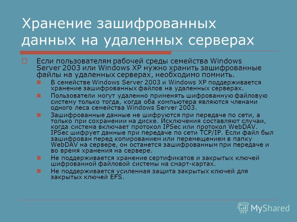 Хранение зашифрованных данных на удаленных серверах Если пользователям рабочей среды семейства Windows Server 2003 или Windows XP нужно хранить зашифрованные файлы на удаленных серверах, необходимо помнить. В семействе Windows Server 2003 и Windows X