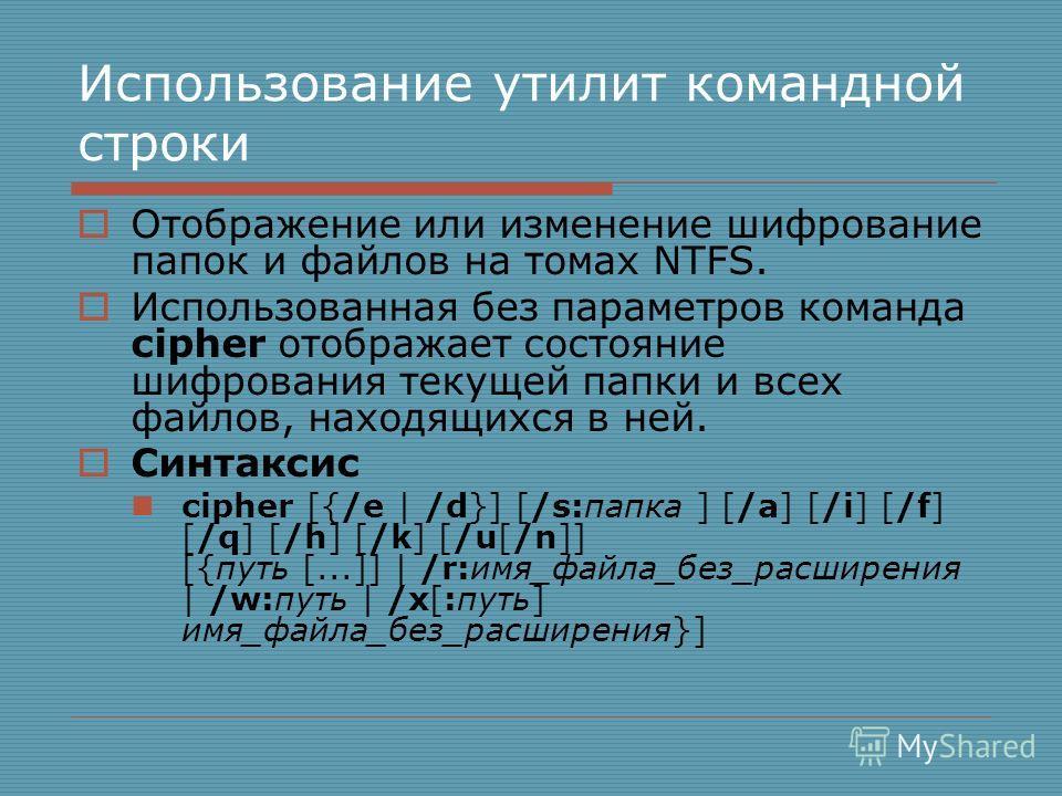 Использование утилит командной строки Отображение или изменение шифрование папок и файлов на томах NTFS. Использованная без параметров команда cipher отображает состояние шифрования текущей папки и всех файлов, находящихся в ней. Синтаксис cipher [{/