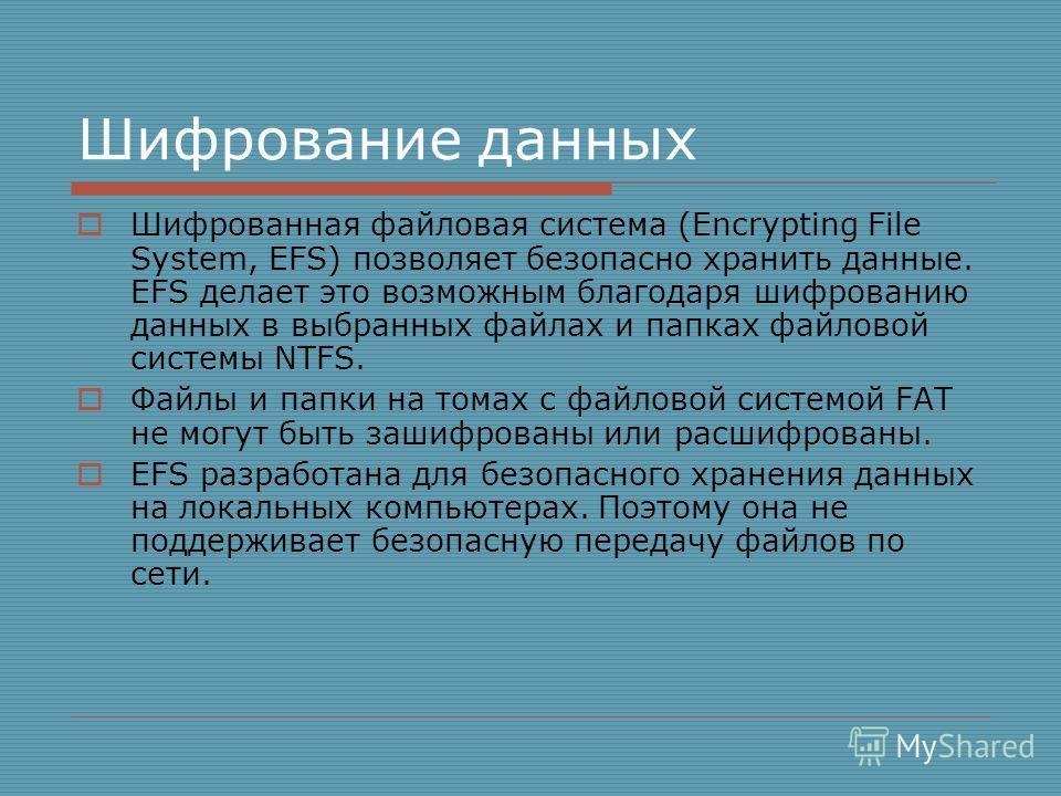 Шифрование данных Шифрованная файловая система (Encrypting File System, EFS) позволяет безопасно хранить данные. EFS делает это возможным благодаря шифрованию данных в выбранных файлах и папках файловой системы NTFS. Файлы и папки на томах с файловой