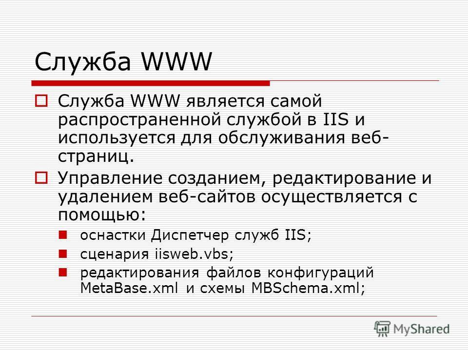 Служба WWW Служба WWW является самой распространенной службой в IIS и используется для обслуживания веб- страниц. Управление созданием, редактирование и удалением веб-сайтов осуществляется с помощью: оснастки Диспетчер служб IIS; сценария iisweb.vbs;