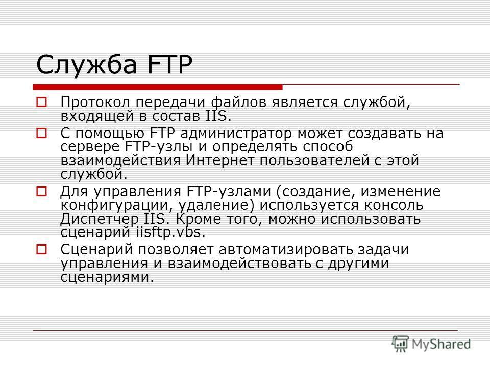 Служба FTP Протокол передачи файлов является службой, входящей в состав IIS. С помощью FTP администратор может создавать на сервере FTP-узлы и определять способ взаимодействия Интернет пользователей с этой службой. Для управления FTP-узлами (создание