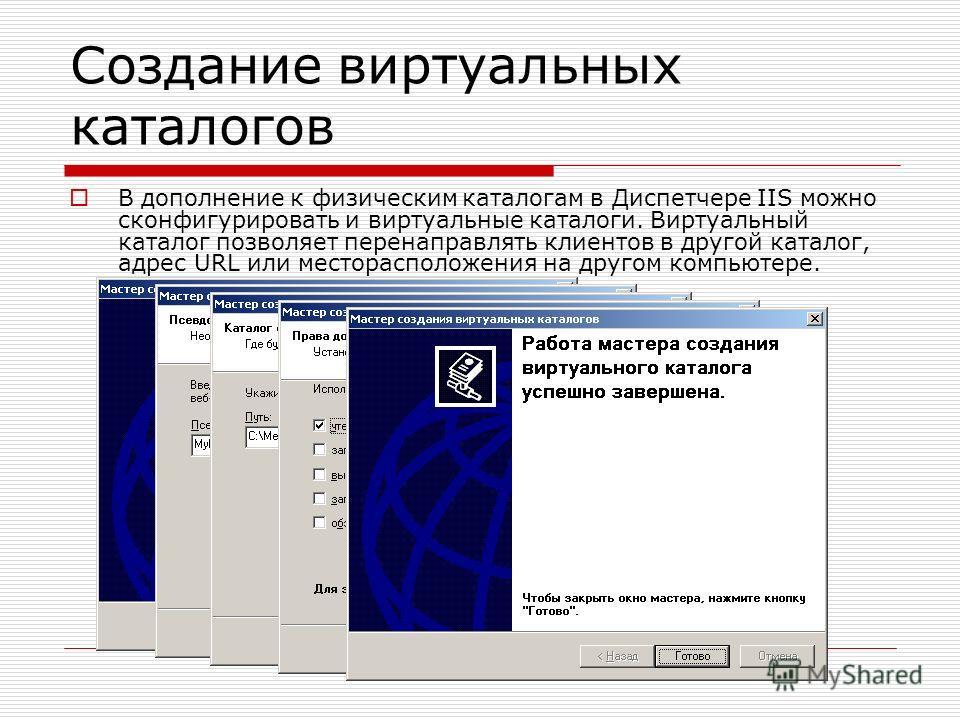 Создание виртуальных каталогов В дополнение к физическим каталогам в Диспетчере IIS можно сконфигурировать и виртуальные каталоги. Виртуальный каталог позволяет перенаправлять клиентов в другой каталог, адрес URL или месторасположения на другом компь