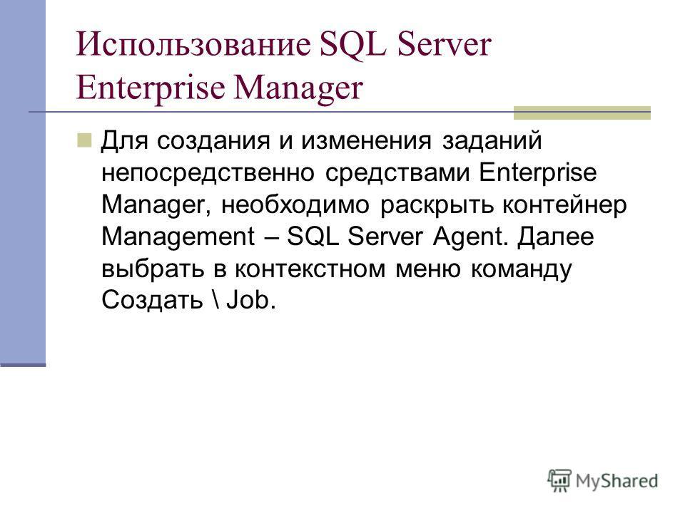 Использование SQL Server Enterprise Manager Для создания и изменения заданий непосредственно средствами Enterprise Manager, необходимо раскрыть контейнер Management – SQL Server Agent. Далее выбрать в контекстном меню команду Создать \ Job.