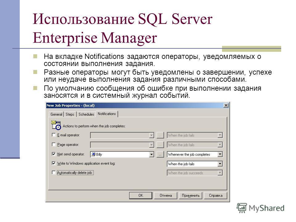 Использование SQL Server Enterprise Manager На вкладке Notifications задаются операторы, уведомляемых о состоянии выполнения задания. Разные операторы могут быть уведомлены о завершении, успехе или неудаче выполнения задания различными способами. По