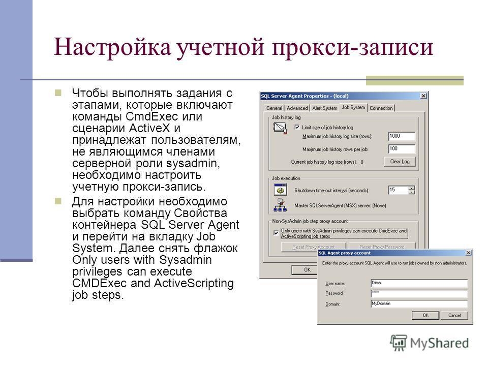 Настройка учетной прокси-записи Чтобы выполнять задания с этапами, которые включают команды CmdExec или сценарии ActiveX и принадлежат пользователям, не являющимся членами серверной роли sysadmin, необходимо настроить учетную прокси-запись. Для настр