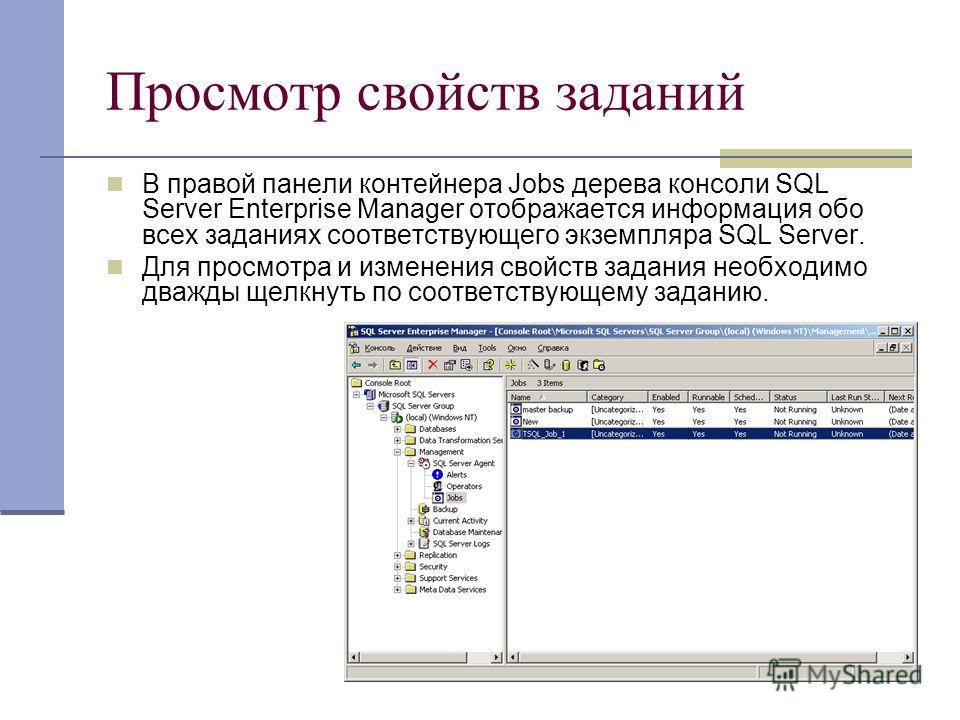 Просмотр свойств заданий В правой панели контейнера Jobs дерева консоли SQL Server Enterprise Manager отображается информация обо всех заданиях соответствующего экземпляра SQL Server. Для просмотра и изменения свойств задания необходимо дважды щелкну