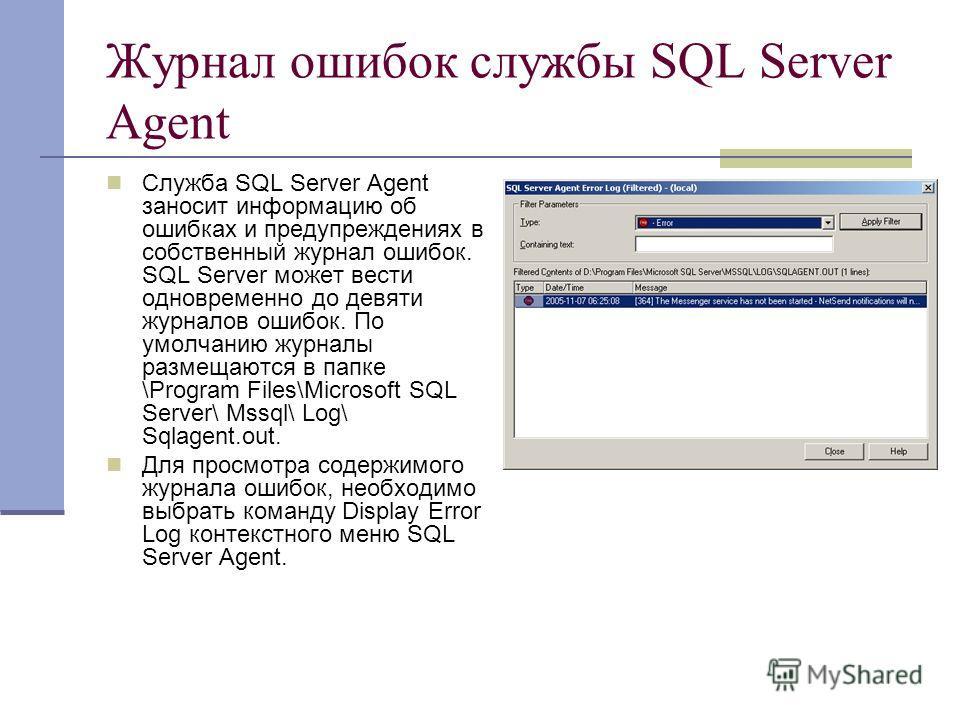 Журнал ошибок службы SQL Server Agent Служба SQL Server Agent заносит информацию об ошибках и предупреждениях в собственный журнал ошибок. SQL Server может вести одновременно до девяти журналов ошибок. По умолчанию журналы размещаются в папке \Progra