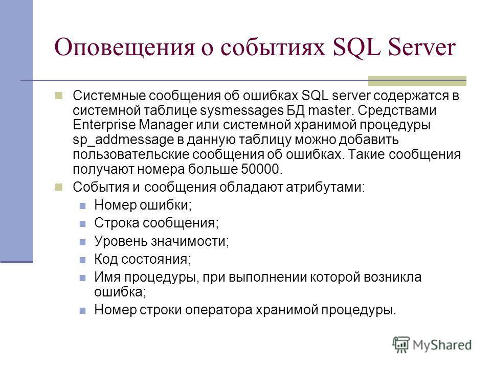 Оповещения о событиях SQL Server Системные сообщения об ошибках SQL server содержатся в системной таблице sysmessages БД master. Средствами Enterprise Manager или системной хранимой процедуры sp_addmessage в данную таблицу можно добавить пользователь