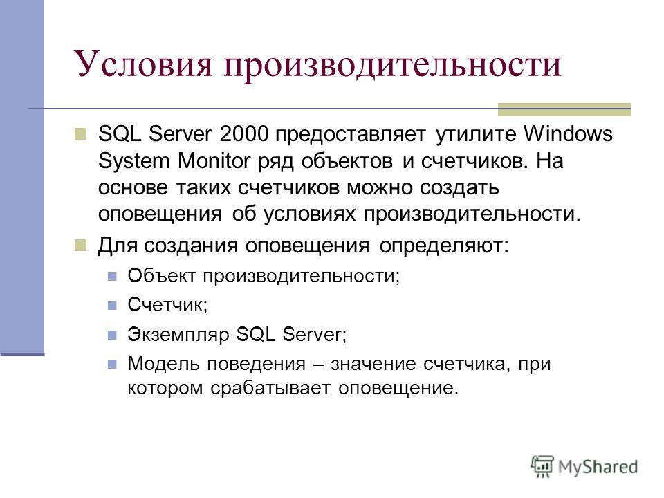 Условия производительности SQL Server 2000 предоставляет утилите Windows System Monitor ряд объектов и счетчиков. На основе таких счетчиков можно создать оповещения об условиях производительности. Для создания оповещения определяют: Объект производит