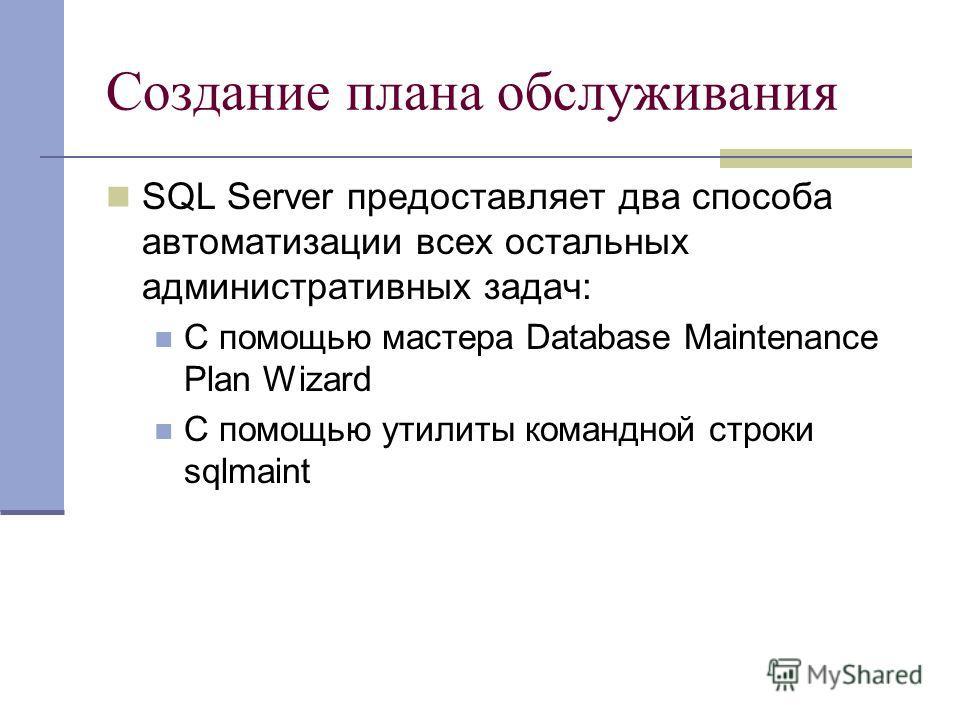 Создание плана обслуживания SQL Server предоставляет два способа автоматизации всех остальных административных задач: С помощью мастера Database Maintenance Plan Wizard С помощью утилиты командной строки sqlmaint