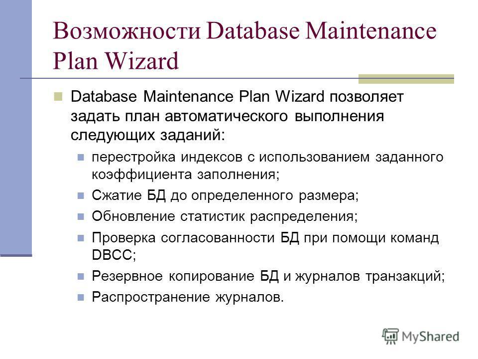 Возможности Database Maintenance Plan Wizard Database Maintenance Plan Wizard позволяет задать план автоматического выполнения следующих заданий: перестройка индексов с использованием заданного коэффициента заполнения; Сжатие БД до определенного разм