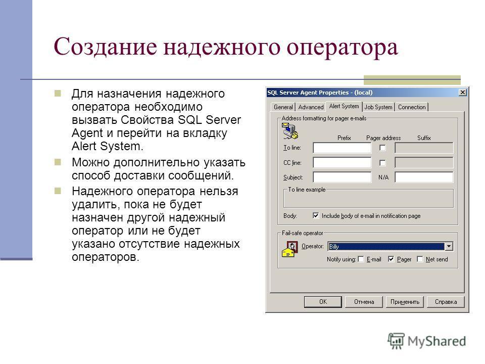 Создание надежного оператора Для назначения надежного оператора необходимо вызвать Свойства SQL Server Agent и перейти на вкладку Alert System. Можно дополнительно указать способ доставки сообщений. Надежного оператора нельзя удалить, пока не будет н