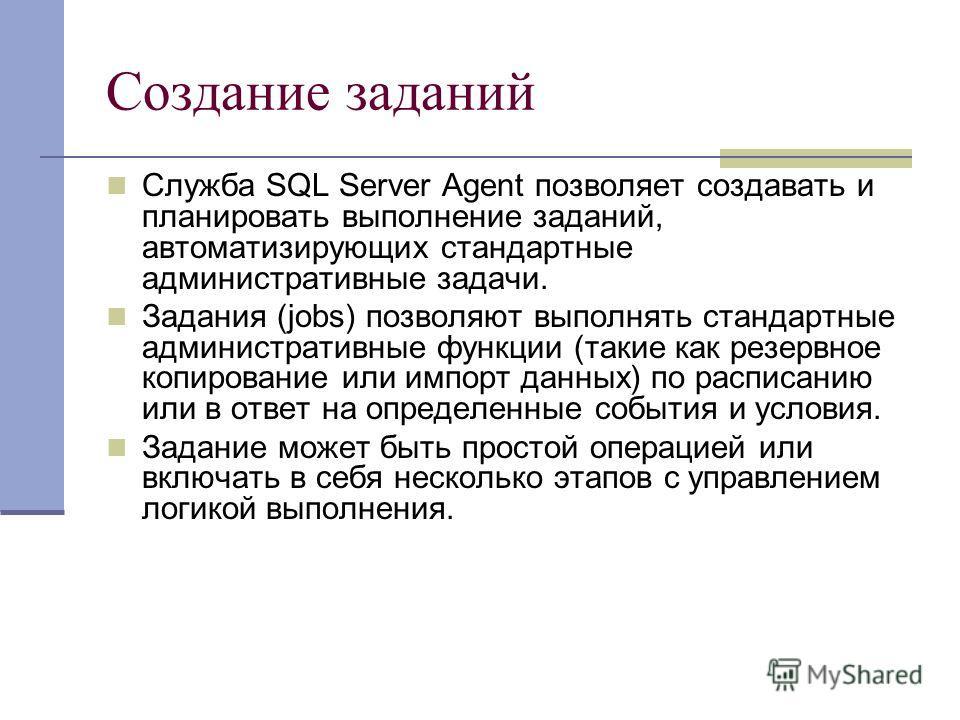 Создание заданий Служба SQL Server Agent позволяет создавать и планировать выполнение заданий, автоматизирующих стандартные административные задачи. Задания (jobs) позволяют выполнять стандартные административные функции (такие как резервное копирова
