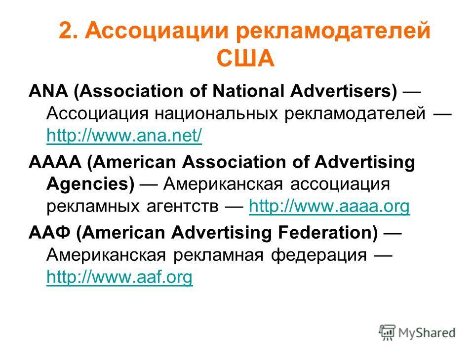 ANА (Association of National Advertisers) Ассоциация национальных рекламодателей http://www.ana.net/ http://www.ana.net/ АААА (American Association of Advertising Agencies) Американская ассоциация рекламных агентств http://www.aaaa.orghttp://www.aaaa