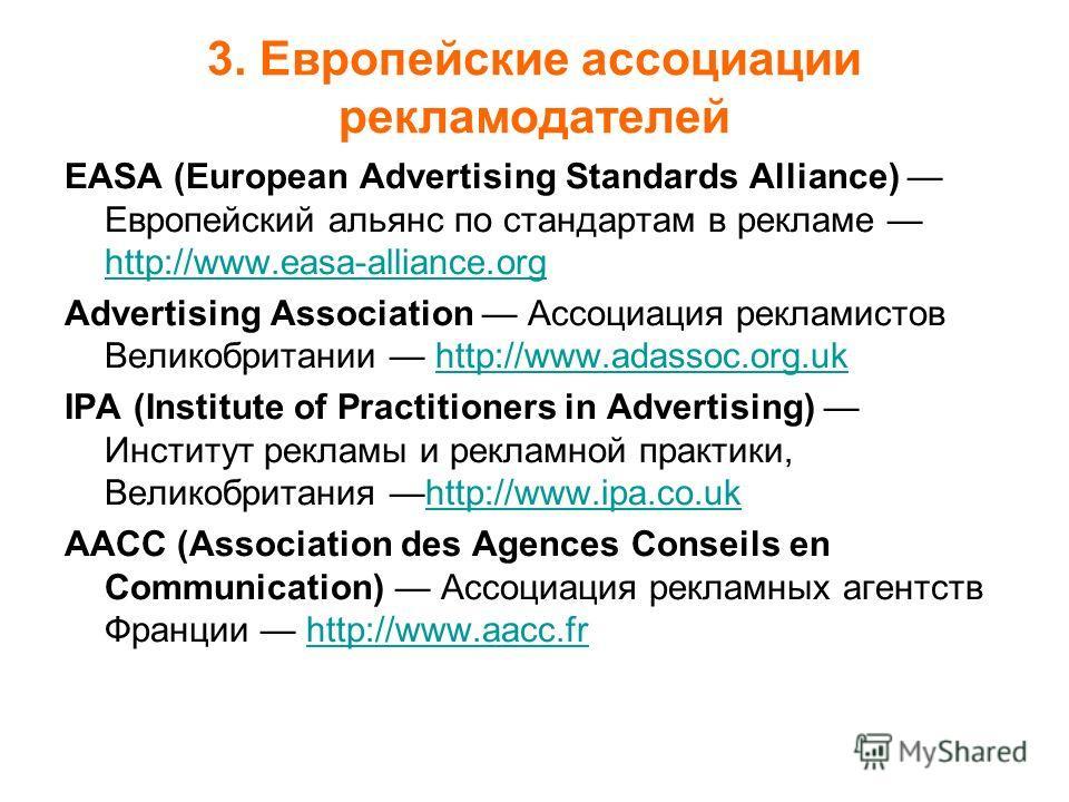 3. Европейские ассоциации рекламодателей EASA (European Advertising Standards Alliance) Европейский альянс по стандартам в рекламе http://www.easa-alliance.org http://www.easa-alliance.org Advertising Association Ассоциация рекламистов Великобритании
