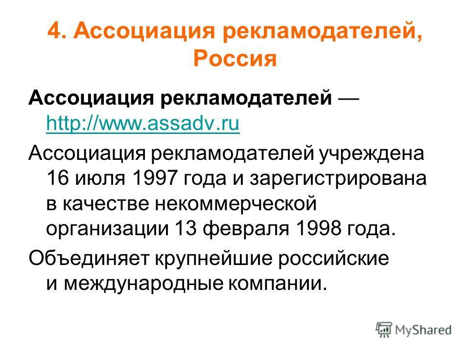 4. Ассоциация рекламодателей, Россия Ассоциация рекламодателей http://www.assadv.ru http://www.assadv.ru Ассоциация рекламодателей учреждена 16 июля 1997 года и зарегистрирована в качестве некоммерческой организации 13 февраля 1998 года. Объединяет к