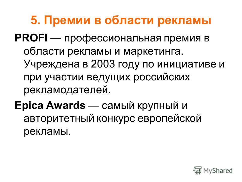5. Премии в области рекламы PROFI профессиональная премия в области рекламы и маркетинга. Учреждена в 2003 году по инициативе и при участии ведущих российских рекламодателей. Epica Awards самый крупный и авторитетный конкурс европейской рекламы.