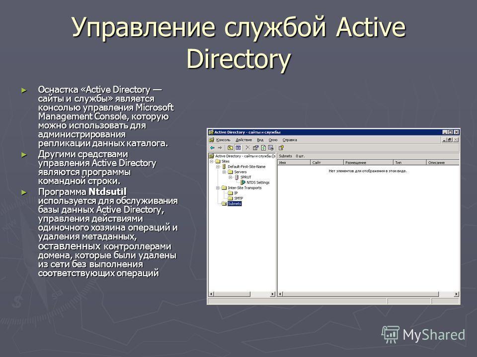 Управление службой Active Directory Оснастка «Active Directory сайты и службы» является консолью управления Microsoft Management Console, которую можно использовать для администрирования репликации данных каталога. Оснастка «Active Directory сайты и