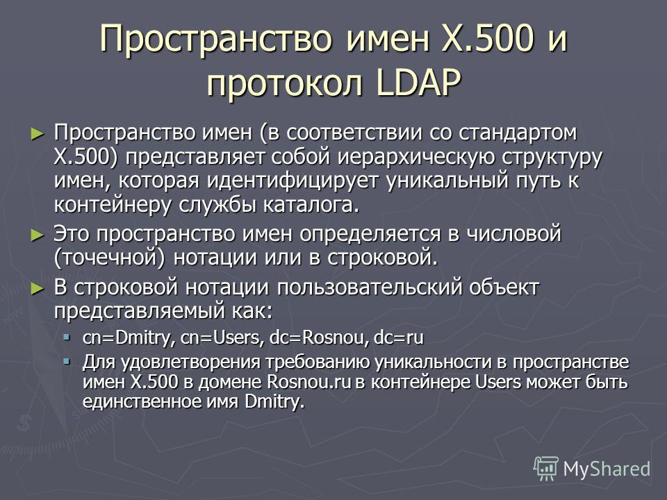 Пространство имен X.500 и протокол LDAP Пространство имен (в соответствии со стандартом X.500) представляет собой иерархическую структуру имен, которая идентифицирует уникальный путь к контейнеру службы каталога. Пространство имен (в соответствии со