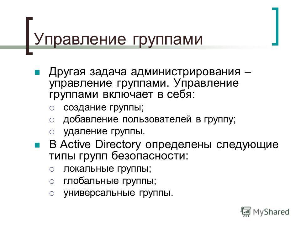 Управление группами Другая задача администрирования – управление группами. Управление группами включает в себя: создание группы; добавление пользователей в группу; удаление группы. В Active Directory определены следующие типы групп безопасности: лока