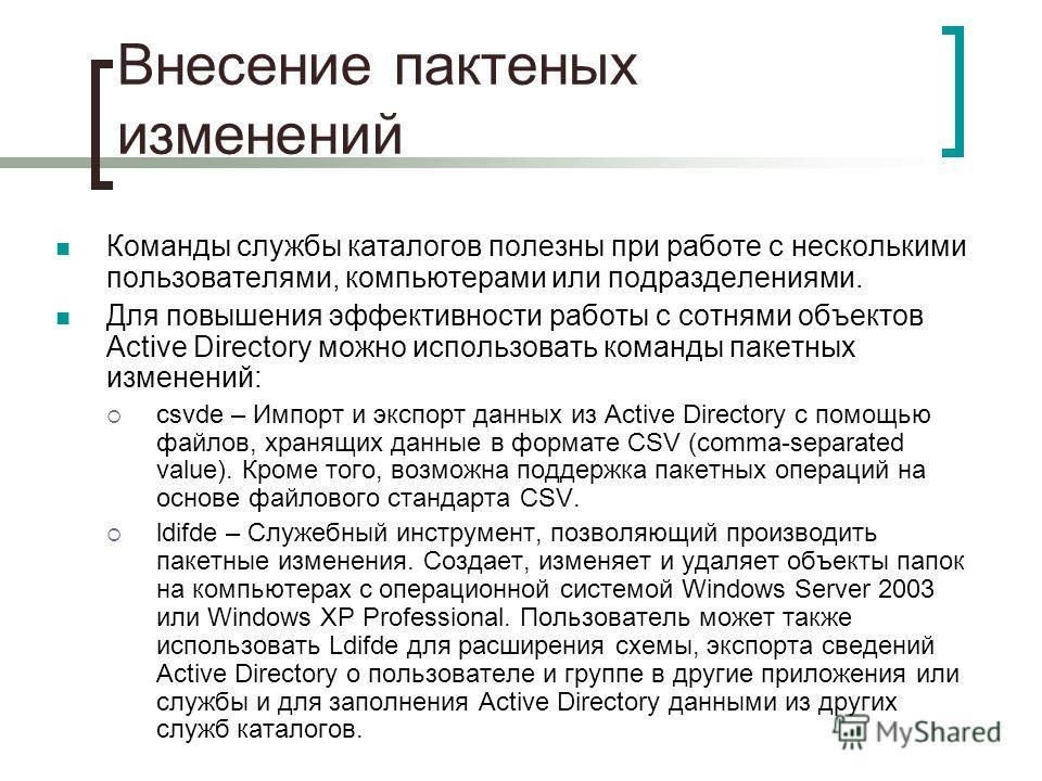 Внесение пактеных изменений Команды службы каталогов полезны при работе с несколькими пользователями, компьютерами или подразделениями. Для повышения эффективности работы с сотнями объектов Active Directory можно использовать команды пакетных изменен