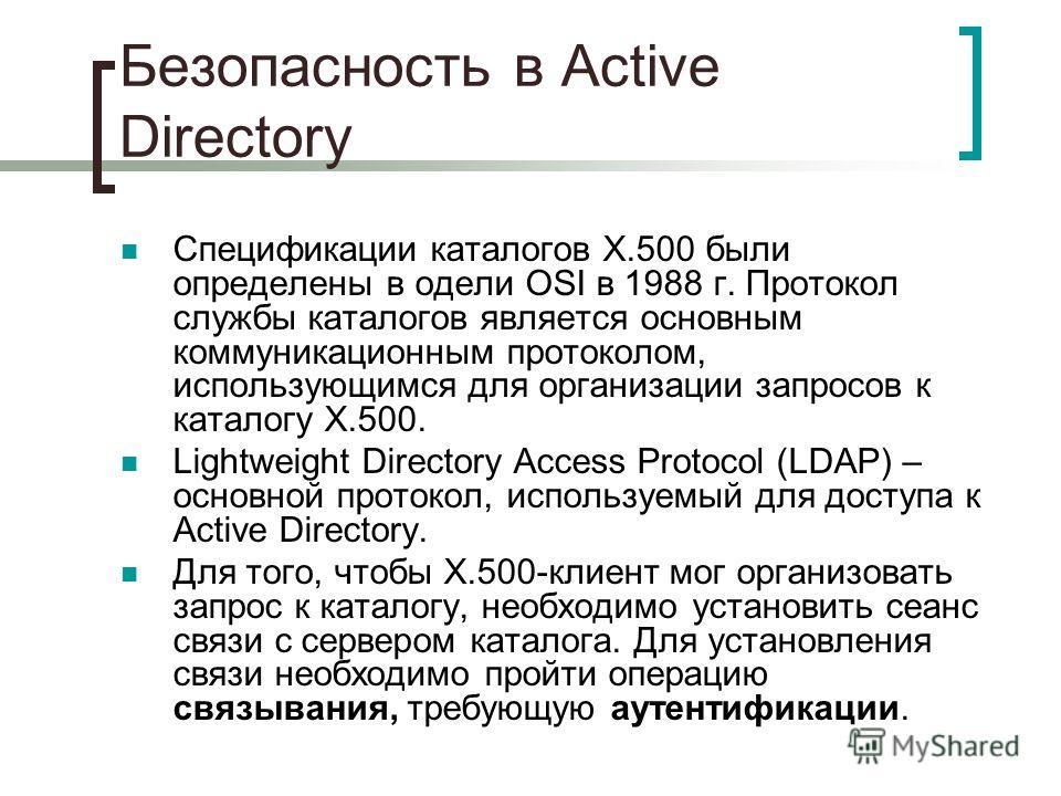 Безопасность в Active Directory Спецификации каталогов X.500 были определены в одели OSI в 1988 г. Протокол службы каталогов является основным коммуникационным протоколом, использующимся для организации запросов к каталогу X.500. Lightweight Director