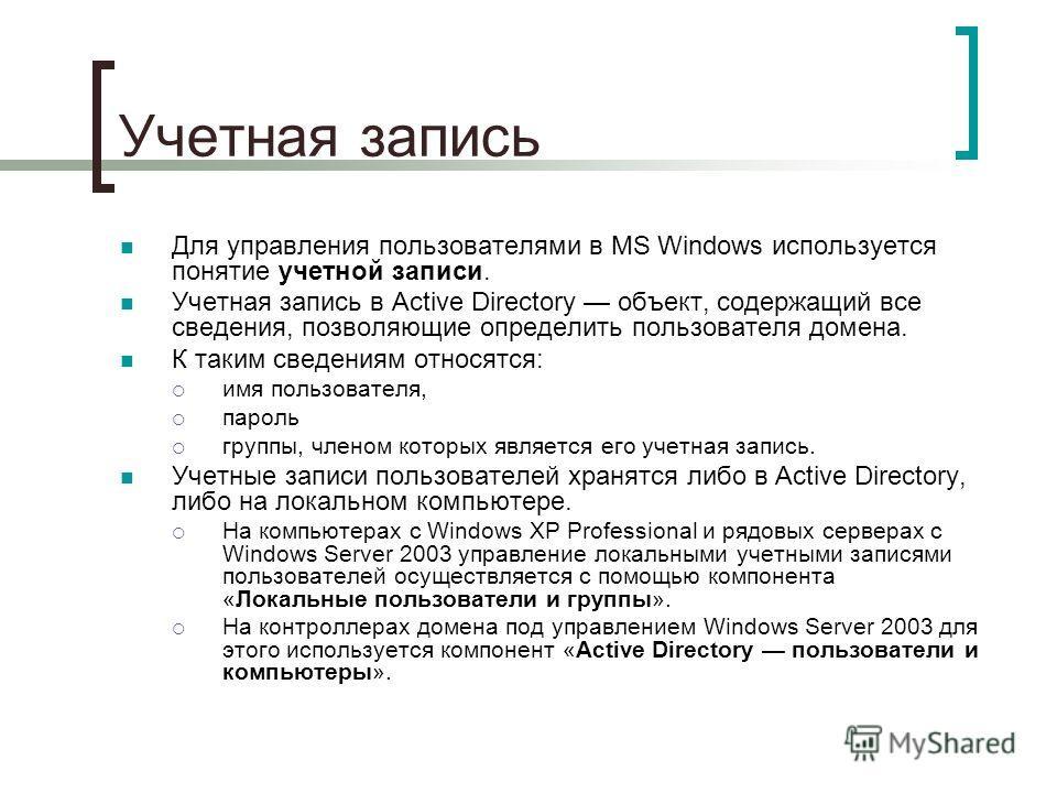 Учетная запись Для управления пользователями в MS Windows используется понятие учетной записи. Учетная запись в Active Directory объект, содержащий все сведения, позволяющие определить пользователя домена. К таким сведениям относятся: имя пользовател