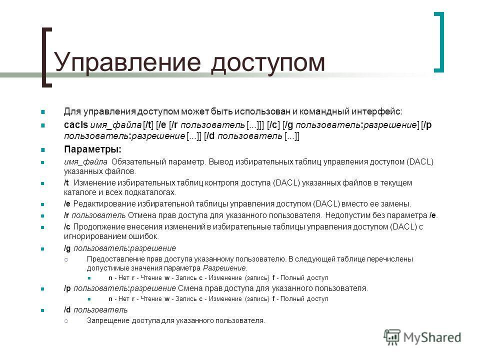 Управление доступом Для управления доступом может быть использован и командный интерфейс: cacls имя_файла [/t] [/e [/r пользователь [...]]] [/c] [/g пользователь:разрешение] [/p пользователь:разрешение [...]] [/d пользователь [...]] Параметры: имя_фа