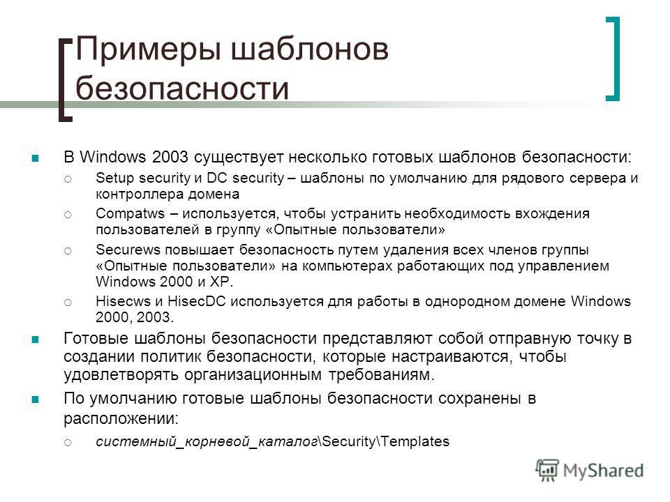 Примеры шаблонов безопасности В Windows 2003 существует несколько готовых шаблонов безопасности: Setup security и DC security – шаблоны по умолчанию для рядового сервера и контроллера домена Compatws – используется, чтобы устранить необходимость вхож