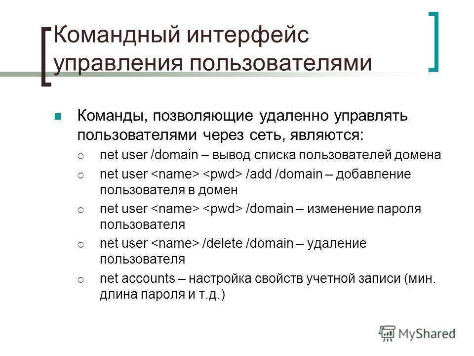 Командный интерфейс управления пользователями Команды, позволяющие удаленно управлять пользователями через сеть, являются: net user /domain – вывод списка пользователей домена net user /add /domain – добавление пользователя в домен net user /domain –