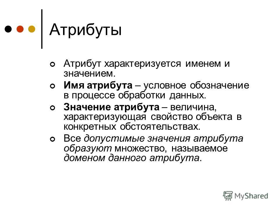 Атрибуты Атрибут характеризуется именем и значением. Имя атрибута – условное обозначение в процессе обработки данных. Значение атрибута – величина, характеризующая свойство объекта в конкретных обстоятельствах. Все допустимые значения атрибута образу