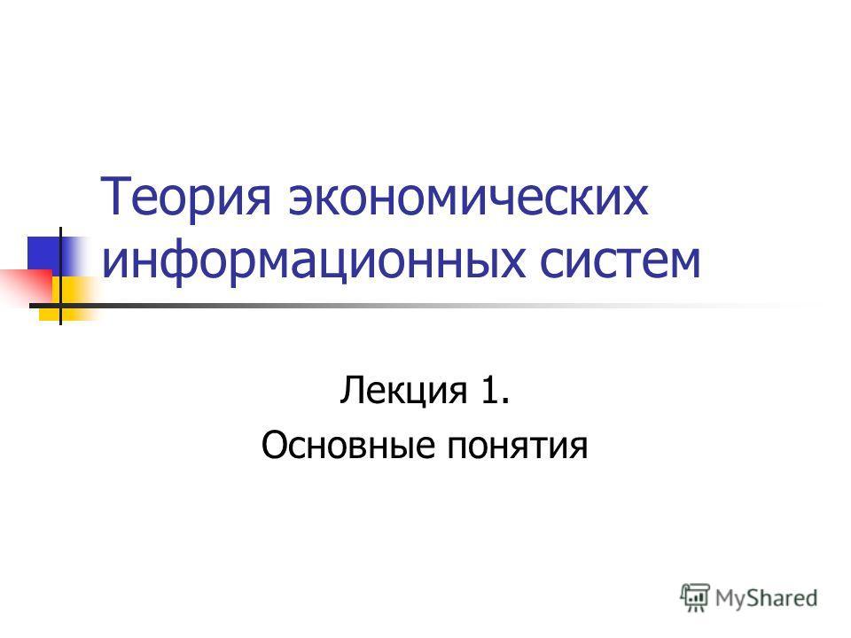 Теория экономических информационных систем Лекция 1. Основные понятия