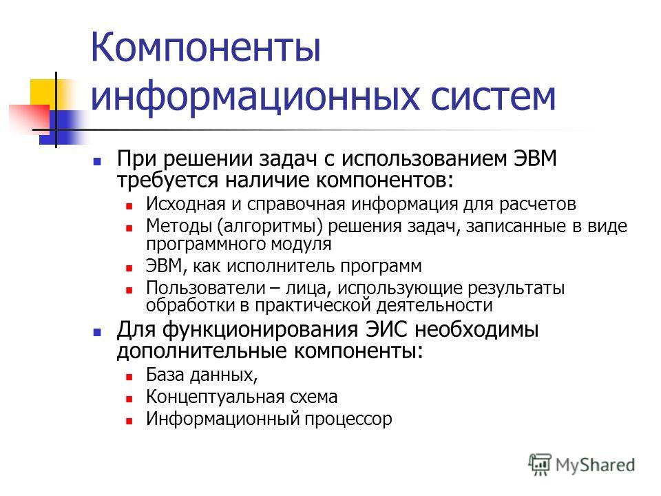 Компоненты информационных систем При решении задач с использованием ЭВМ требуется наличие компонентов: Исходная и справочная информация для расчетов Методы (алгоритмы) решения задач, записанные в виде программного модуля ЭВМ, как исполнитель программ