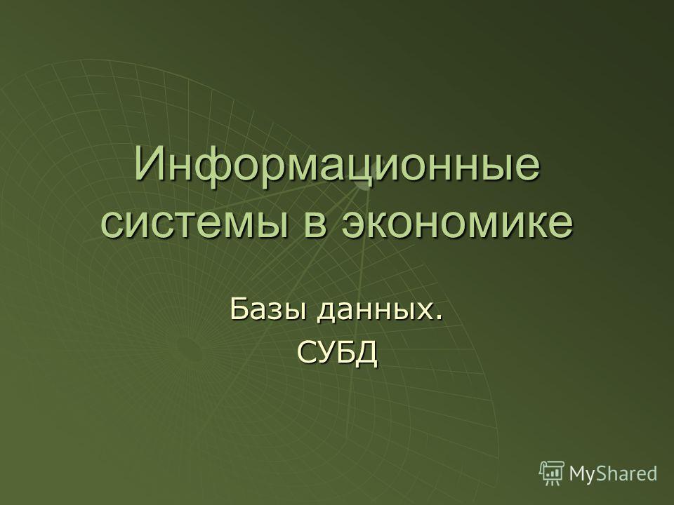 Информационные системы в экономике Базы данных. СУБД