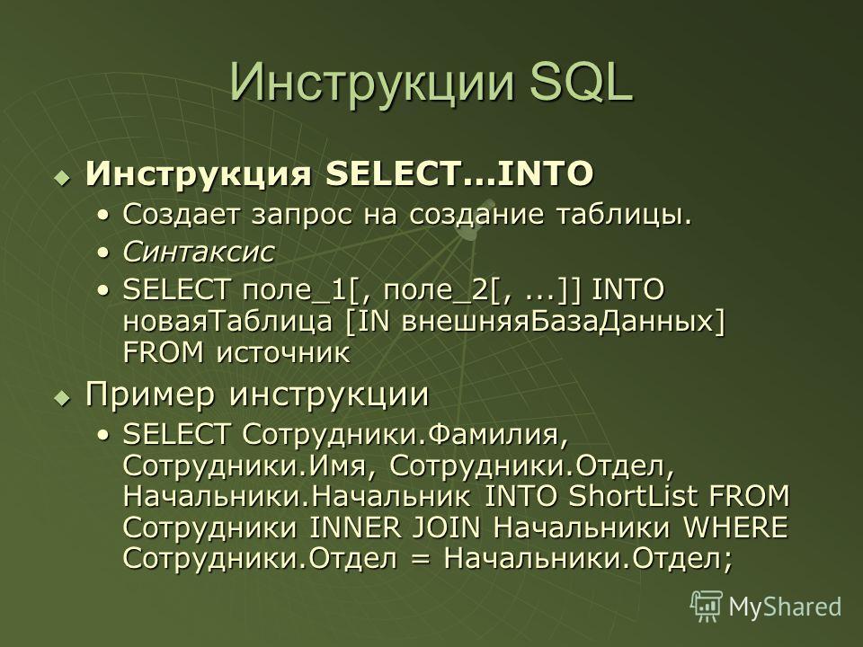 Инструкции SQL Инструкция SELECT...INTO Инструкция SELECT...INTO Создает запрос на создание таблицы.Создает запрос на создание таблицы. СинтаксисСинтаксис SELECT поле_1[, поле_2[,...]] INTO новаяТаблица [IN внешняяБазаДанных] FROM источникSELECT поле