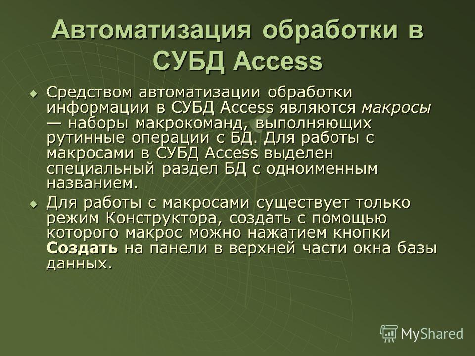 Автоматизация обработки в СУБД Access Средством автоматизации обработки информации в СУБД Access являются макросы наборы макрокоманд, выполняющих рутинные операции с БД. Для работы с макросами в СУБД Access выделен специальный раздел БД с одноименным