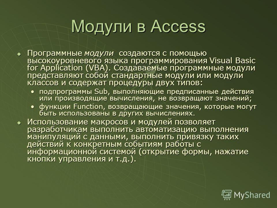 Модули в Access Программные модули создаются с помощью высокоуровневого языка программирования Visual Basic for Application (VBA). Создаваемые программные модули представляют собой стандартные модули или модули классов и содержат процедуры двух типов