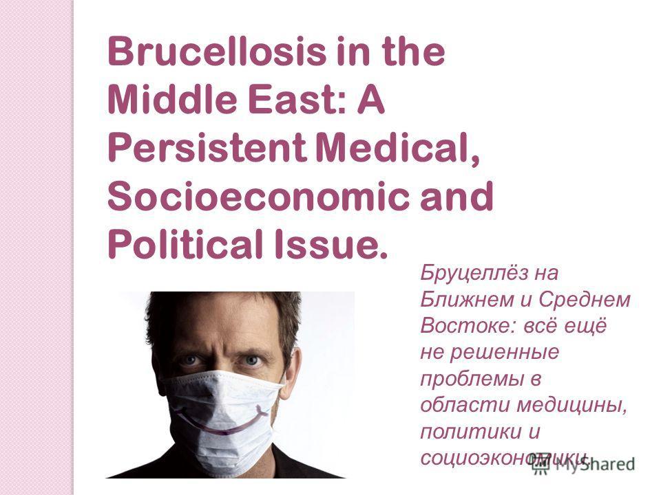 Brucellosis in the Middle East : A Persistent Medical, Socioeconomic and Political Issue. Бруцеллёз на Ближнем и Среднем Востоке: всё ещё не решенные проблемы в области медицины, политики и социоэкономики.
