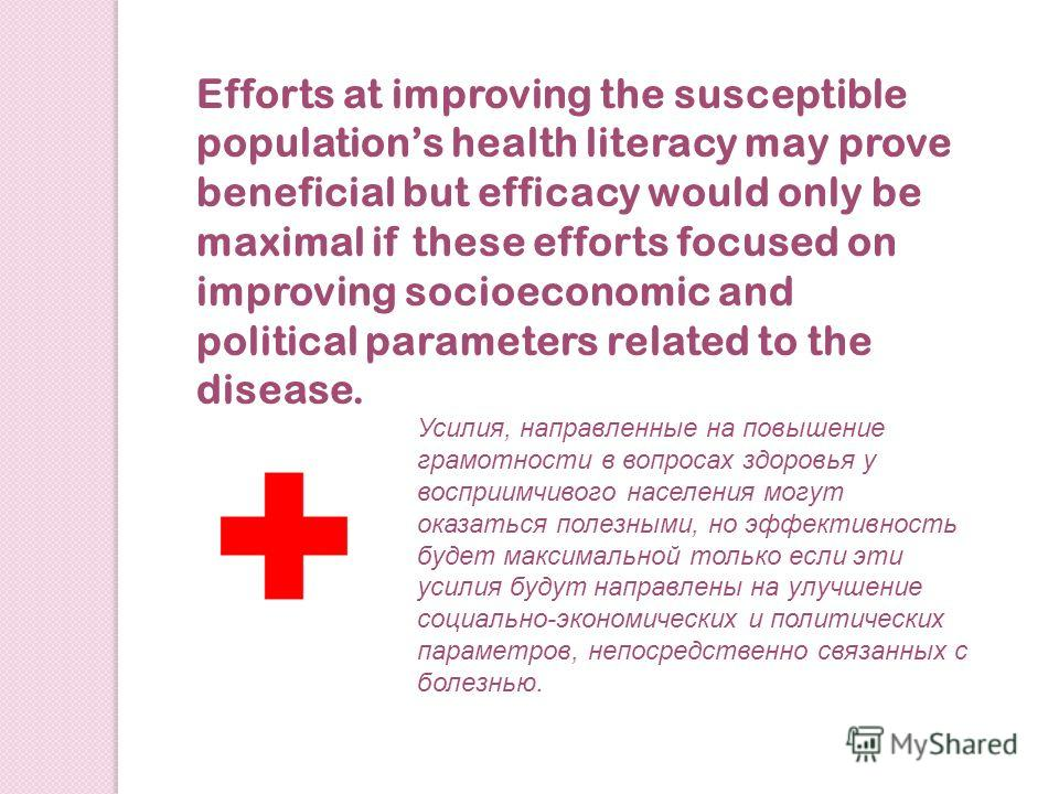 Efforts at improving the susceptible populations health literacy may prove beneficial but efficacy would only be maximal if these efforts focused on improving socioeconomic and political parameters related to the disease. Усилия, направленные на повы