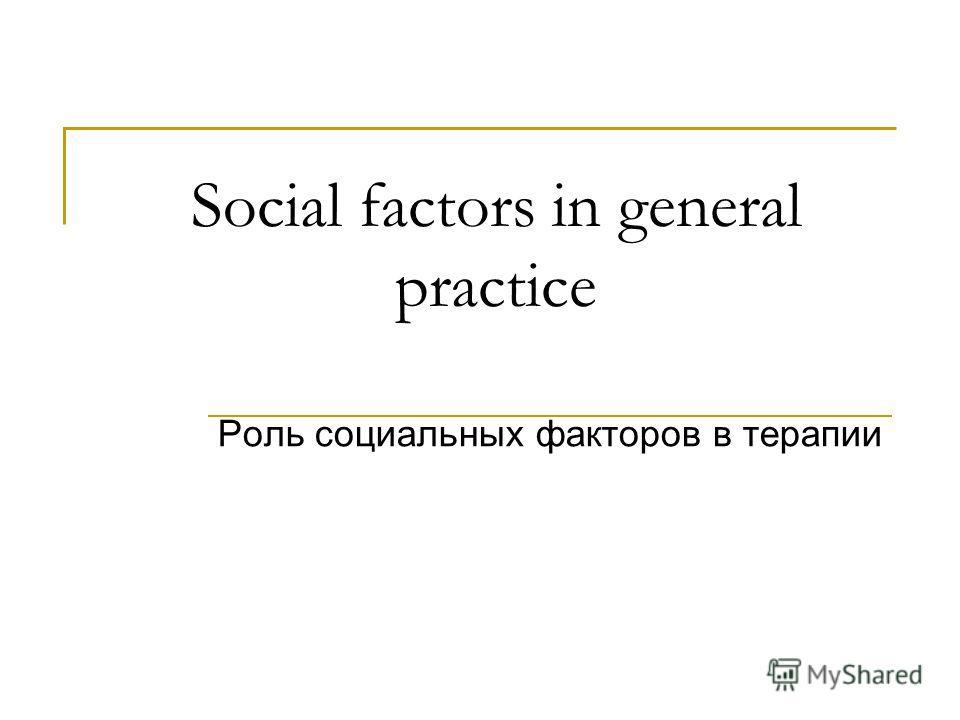Social factors in general practice Роль социальных факторов в терапии