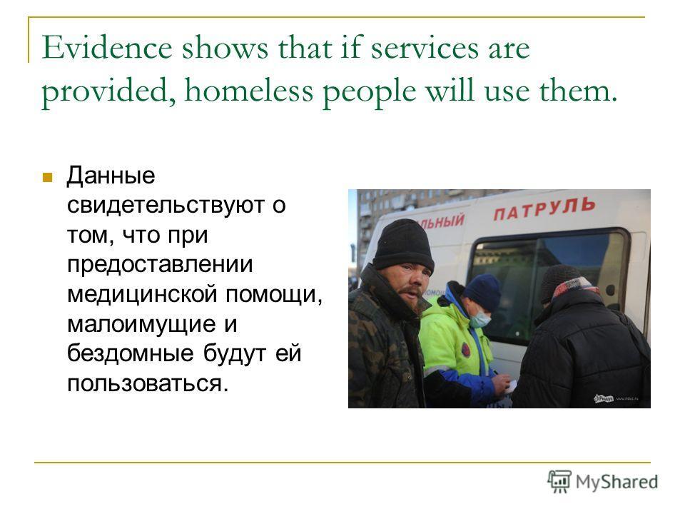 Evidence shows that if services are provided, homeless people will use them. Данные свидетельствуют о том, что при предоставлении медицинской помощи, малоимущие и бездомные будут ей пользоваться.