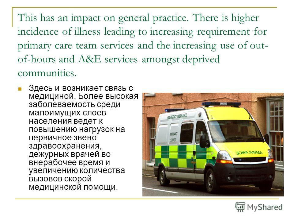 This has an impact on general practice. There is higher incidence of illness leading to increasing requirement for primary care team services and the increasing use of out- of-hours and A&E services amongst deprived communities. Здесь и возникает свя
