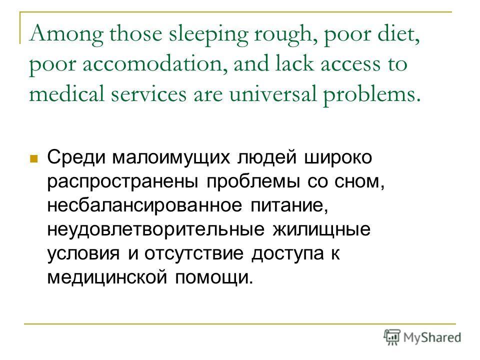 Among those sleeping rough, poor diet, poor accomodation, and lack access to medical services are universal problems. Среди малоимущих людей широко распространены проблемы со сном, несбалансированное питание, неудовлетворительные жилищные условия и о