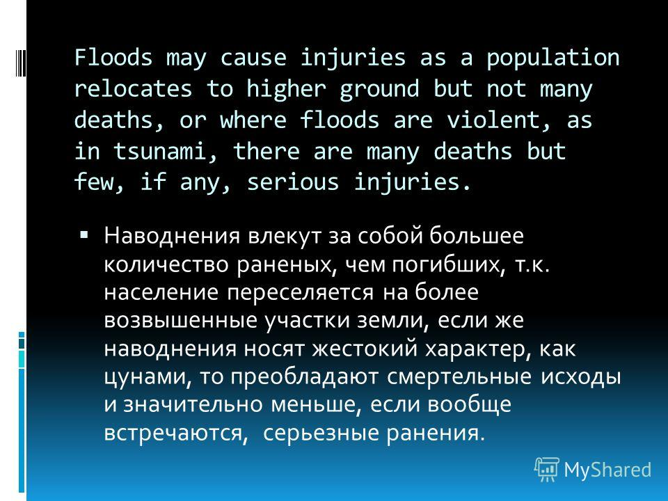 Floods may cause injuries as a population relocates to higher ground but not many deaths, or where floods are violent, as in tsunami, there are many deaths but few, if any, serious injuries. Наводнения влекут за собой большее количество раненых, чем