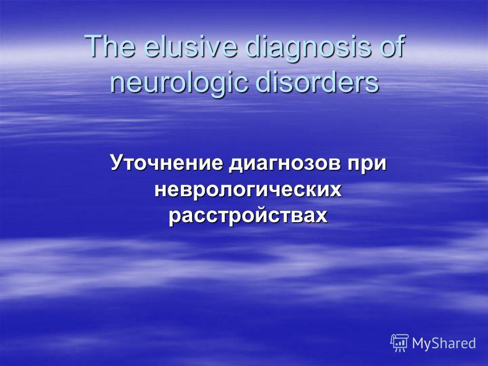 The elusive diagnosis of neurologic disorders Уточнение диагнозов при неврологических расстройствах