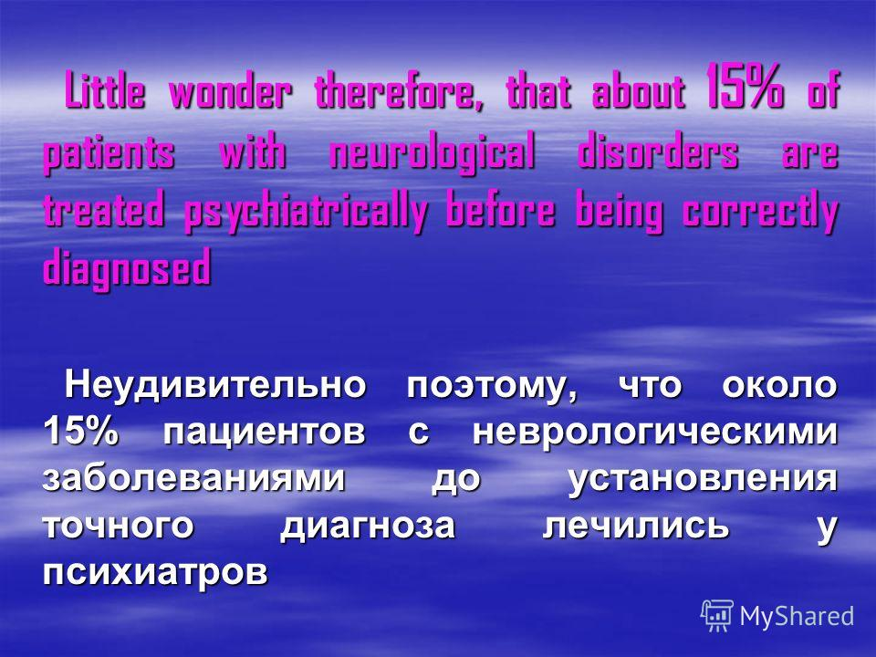 Little wonder therefore, that about 15% of patients with neurological disorders are treated psychiatrically before being correctly diagnosed Little wonder therefore, that about 15% of patients with neurological disorders are treated psychiatrically b