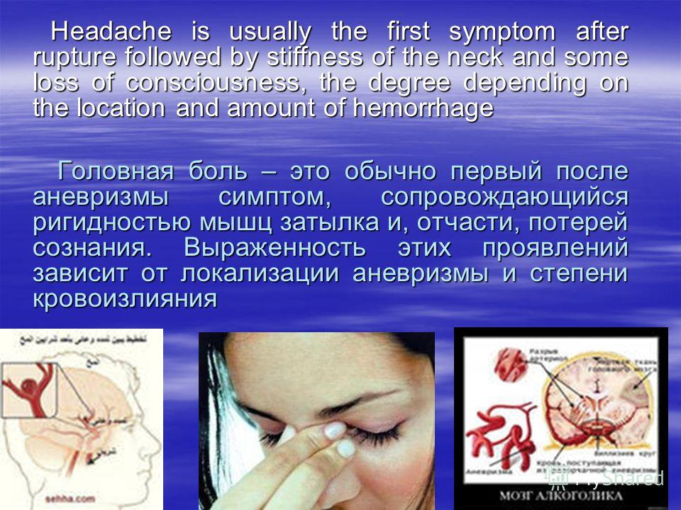Headache is usually the first symptom after rupture followed by stiffness of the neck and some loss of consciousness, the degree depending on the location and amount of hemorrhage Headache is usually the first symptom after rupture followed by stiffn