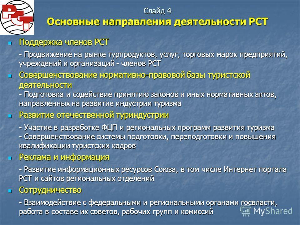 Слайд 4 Основные направления деятельности РСТ Поддержка членов РСТ Поддержка членов РСТ - Продвижение на рынке турпродуктов, услуг, торговых марок предприятий, учреждений и организаций - членов РСТ Совершенствование нормативно-правовой базы туристско